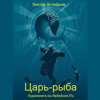 Астафьев Виктор. Царь-рыба (повесть)